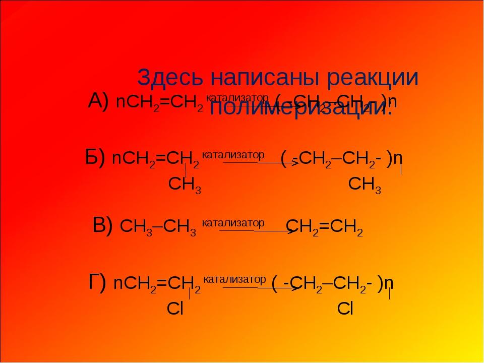 Здесь написаны реакции полимеризации: А) nCH2=CH2 катализатор ( -CH2–CH2- )...