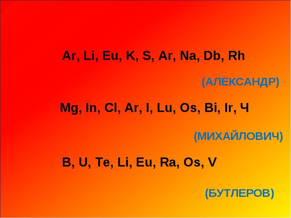Аr, Li, Eu, K, S, Ar, Na, Db, Rh Mg, In, Cl, Ar, I, Lu, Os, Bi, Ir, Ч B, U,...