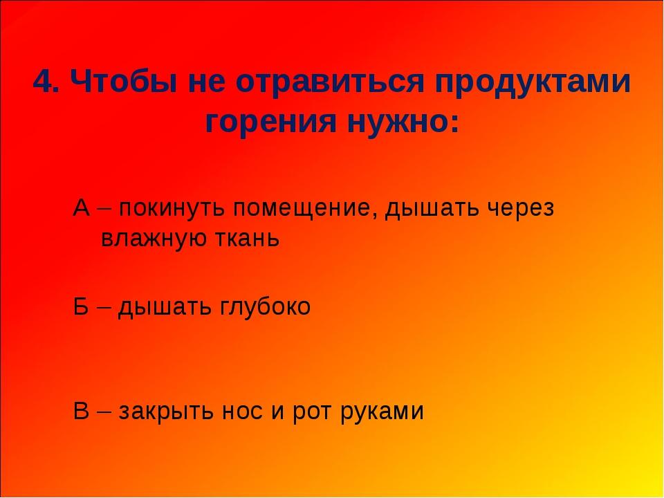 4. Чтобы не отравиться продуктами горения нужно: А – покинуть помещение, дыш...