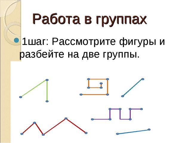 Работа в группах 1шаг: Рассмотрите фигуры и разбейте на две группы.