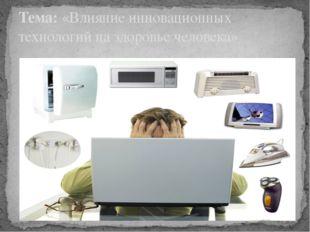 Тема: «Влияние инновационных технологий на здоровье человека»