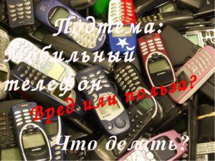 Подтема: Мобильный телефон Вред или польза? Что делать?