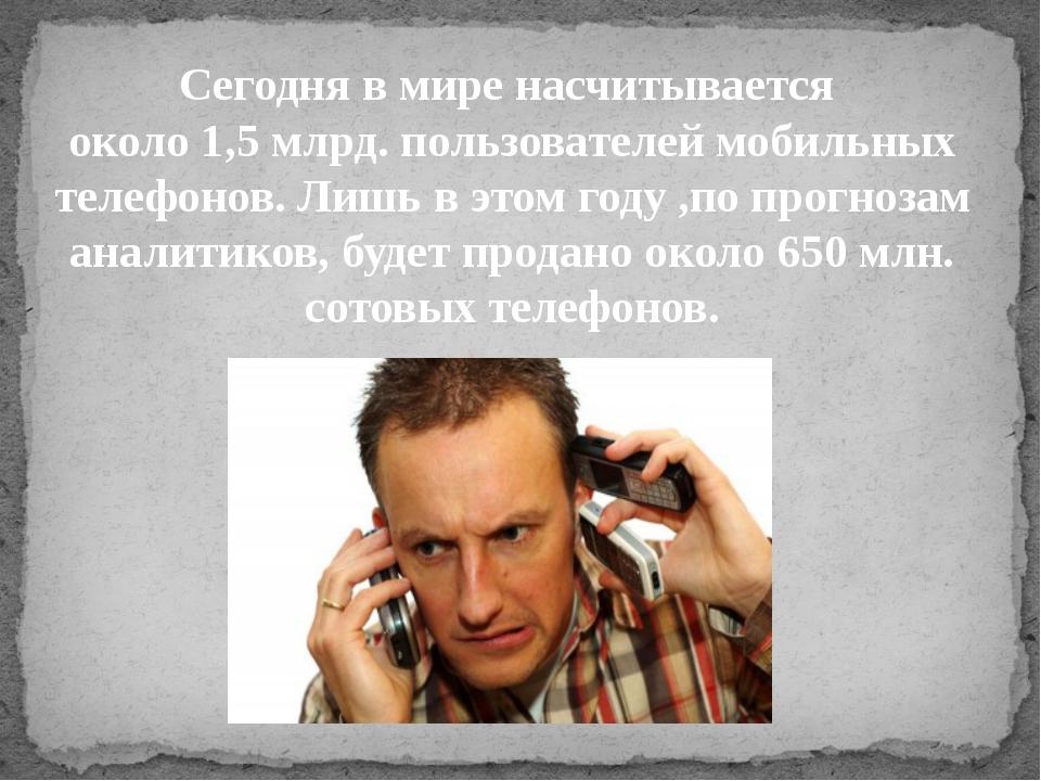 Сегодня в мире насчитывается около 1,5 млрд. пользователей мобильных телефоно...