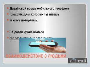 ВЗАИМОДЕЙСТВИЕ С ЛЮДЬМИ Давай свой номер мобильного телефона только людям, ко