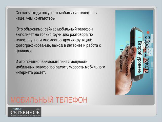 МОБИЛЬНЫЙ ТЕЛЕФОН Сегодня люди покупают мобильные телефоны чаще, чем компьюте...