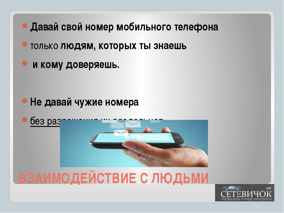 ВЗАИМОДЕЙСТВИЕ С ЛЮДЬМИ Давай свой номер мобильного телефона только людям, ко...