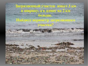 Загрязненный участок имеет 3 км в ширину, а в длину на 2 км больше. Найдите п