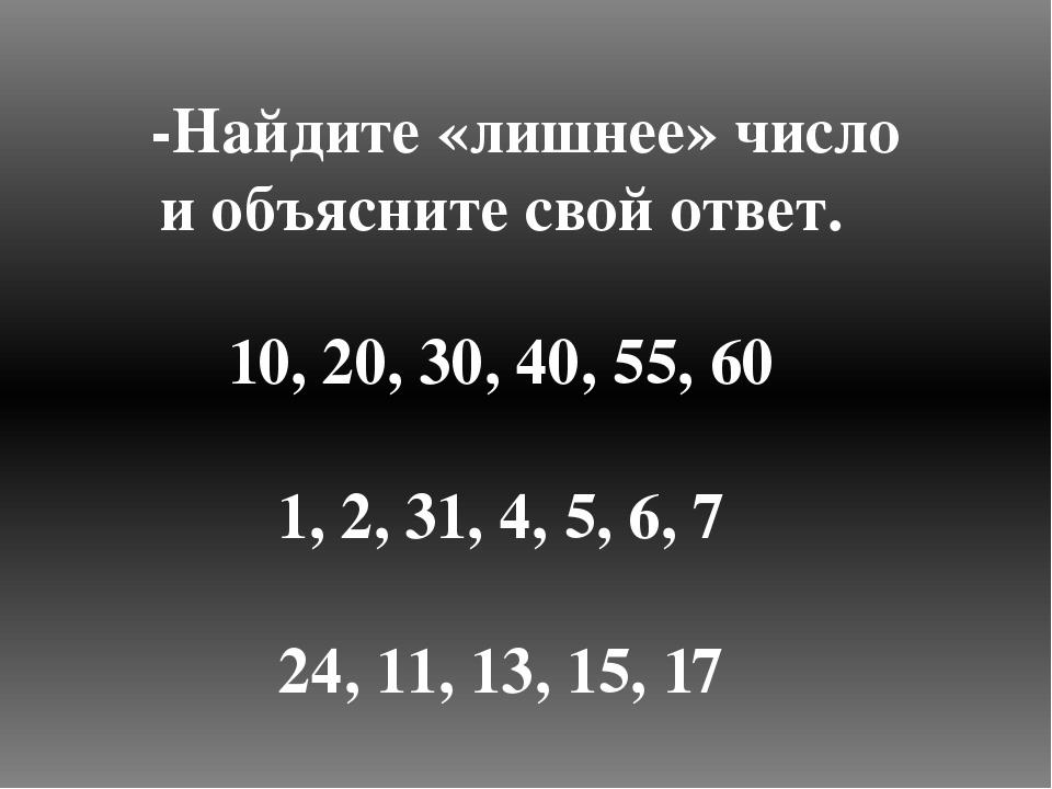 -Найдите «лишнее» число и объясните свой ответ. 10, 20, 30, 40, 55, 60 1, 2,...