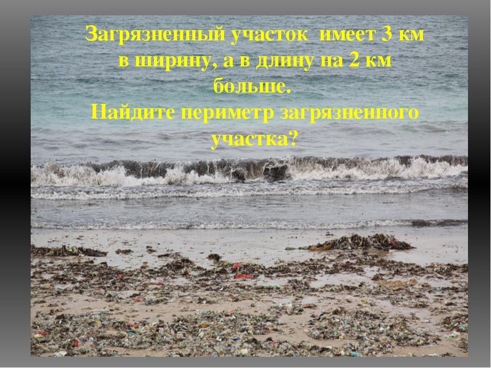 Загрязненный участок имеет 3 км в ширину, а в длину на 2 км больше. Найдите п...