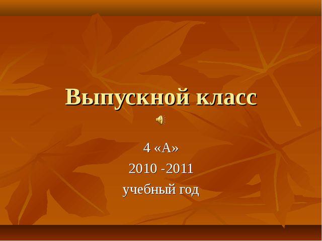 Выпускной класс 4 «А» 2010 -2011 учебный год