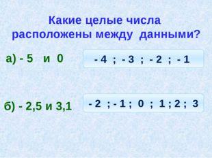Какие целые числа расположены между данными? а) - 5 и 0 - 4 ; - 3 ; - 2 ; - 1