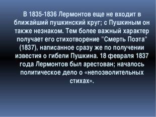 В 1835-1836 Лермонтов еще не входит в ближайший пушкинский круг; с Пушкиным о