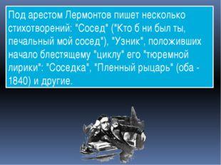 """Под арестом Лермонтов пишет несколько стихотворений: """"Сосед"""" (""""Кто б ни был т"""
