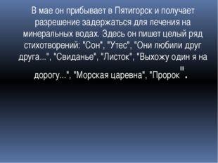 В мае он прибывает в Пятигорск и получает разрешение задержаться для лечения