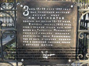 Первоначальное место захороненияпоэта былона кладбище города Пятигорска. На