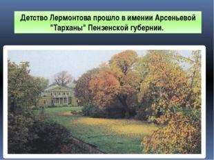 """Детство Лермонтова прошло в имении Арсеньевой """"Тарханы"""" Пензенской губернии."""
