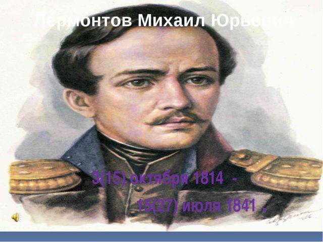 Лермонтов Михаил Юрьевич 3(15) октября 1814 - 15(27) июля 1841 .