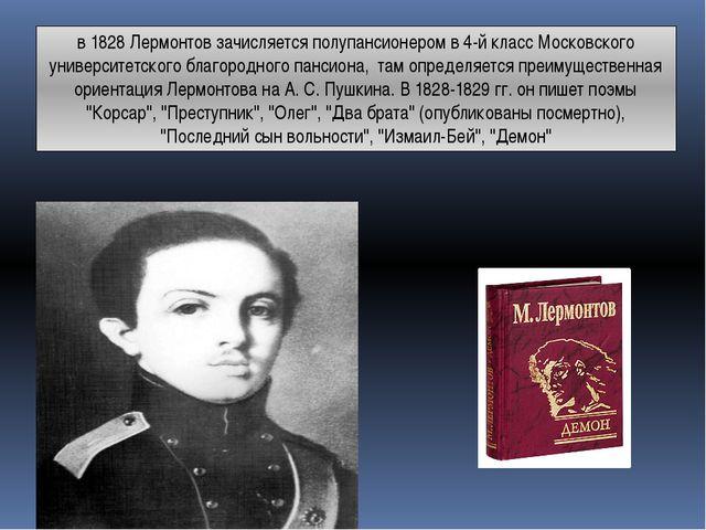 в 1828 Лермонтов зачисляется полупансионером в 4-й класс Московского универси...