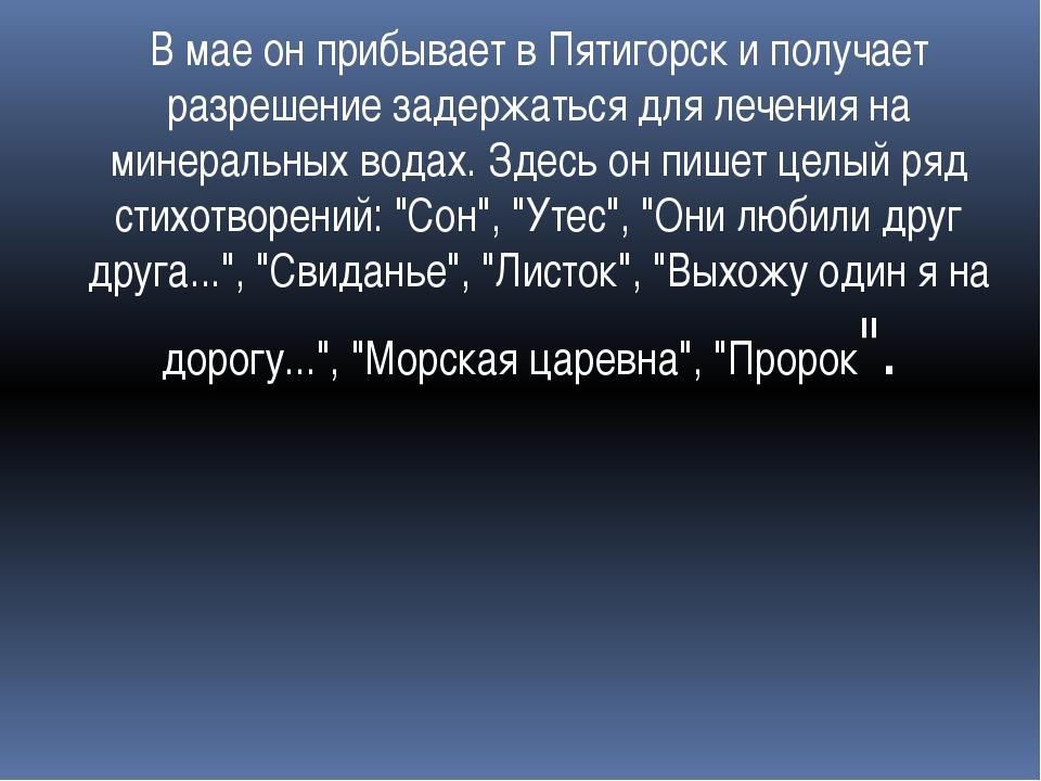 В мае он прибывает в Пятигорск и получает разрешение задержаться для лечения...