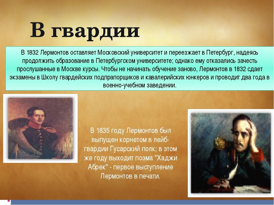 В 1832 Лермонтов оставляет Московский университет и переезжает в Петербург, н...