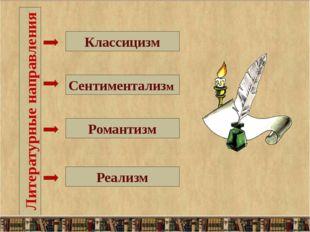 Литературные направления Классицизм Сентиментализм Романтизм Реализм