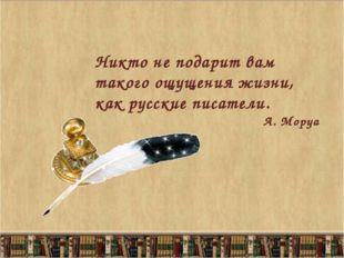 Никто не подарит вам такого ощущения жизни, как русские писатели. А. Моруа