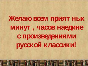 Желаю всем приятных минут, часов наедине с произведениями русской классики!
