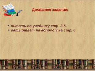 Домашнее задание: читать по учебнику стр. 3-5, дать ответ на вопрос 3 на стр. 6