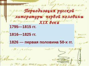 Периодизация русской литературы первой половины ХIХ века 1795—1815гг. 1816—