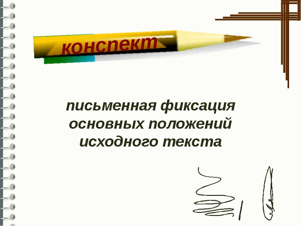 письменная фиксация основных положений исходного текста конспект