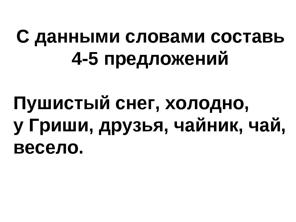 С данными словами составь 4-5 предложений Пушистый снег, холодно, у Гриши, др...