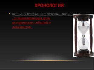 ХРОНОЛОГИЯ: вспомогательная историческая дисциплина, устанавливающая даты ист