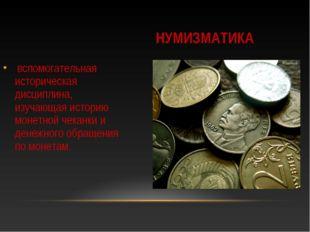 НУМИЗМАТИКА вспомогательная историческая дисциплина, изучающая историю монетн