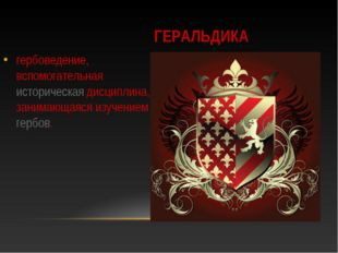 ГЕРАЛЬДИКА гербоведение, вспомогательная историческая дисциплина, занимающаяс