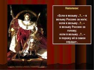 Наполеон: «Если я возьму ..?.. – я возьму Россию за ноги; если я возьму ..?..