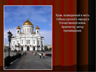 Храм, возведенный в честь победы русского народа в Отечественной войне. Архит