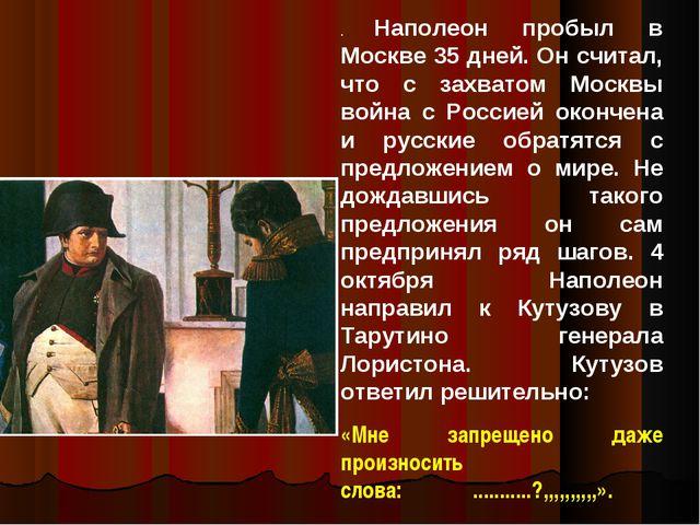 . Наполеон пробыл в Москве 35 дней. Он считал, что с захватом Москвы война с...
