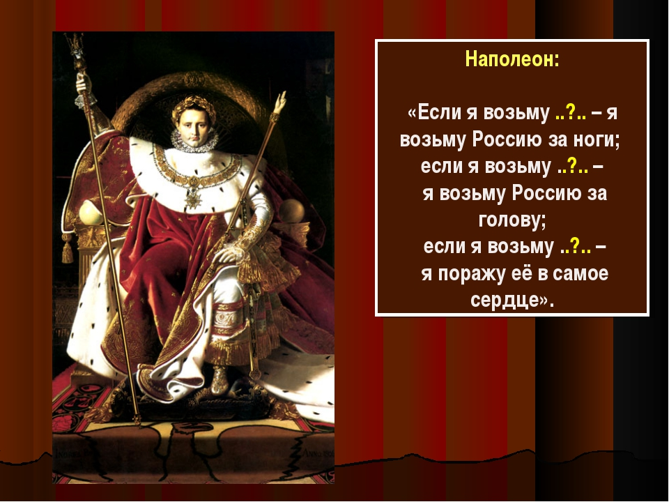 Наполеон: «Если я возьму ..?.. – я возьму Россию за ноги; если я возьму ..?.....