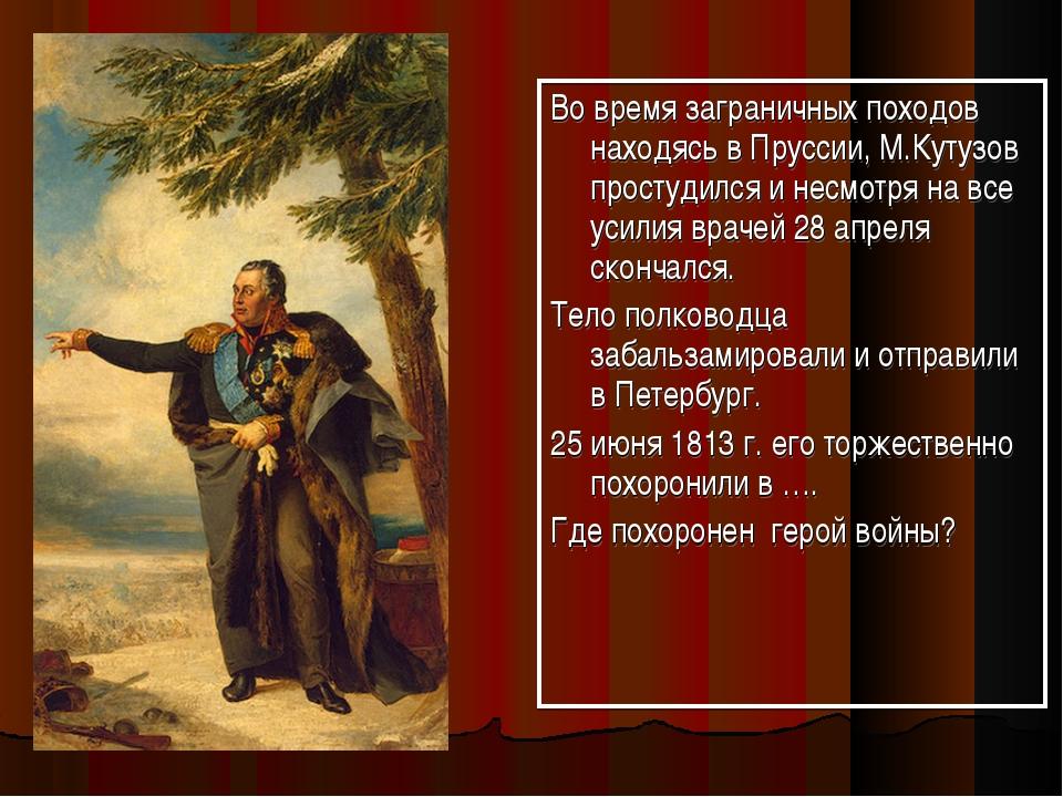 Во время заграничных походов находясь в Пруссии, М.Кутузов простудился и несм...