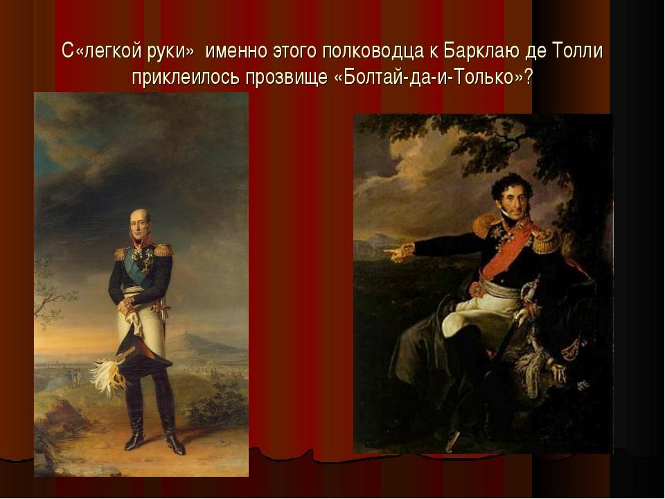 С«легкой руки» именно этого полководца к Барклаю де Толли приклеилось прозвищ...