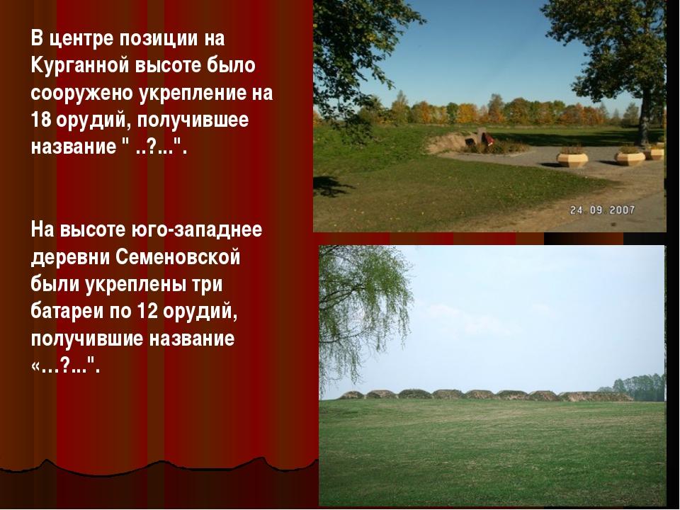 В центре позиции на Курганной высоте было сооружено укрепление на 18 орудий,...
