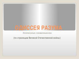 ОДИССЕЯ РАЗУМА Интеллектуально- познавательная игра (по страницам Великой Оте