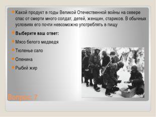 Вопрос: 7 Какой продукт в годы Великой Отечественной войны на севере спас от