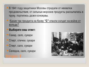 Вопрос: 8 В 1941 году защитники Москвы страдали от нехватки продовольствия, о