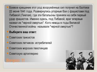 Вопрос: 11 Боевое крещение этот род вооружённых сил получил на Балтике 22 июн