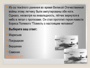 Вопрос: 17 Из-за тяжёлого ранения во время Великой Отечественной войны этому