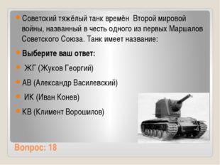 Вопрос: 18 Советский тяжёлый танк времён Второй мировой войны, названный в ч