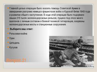 Вопрос 21 Главной целью операции было оказать помощь Советской Армии в заверш