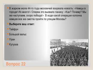 Вопрос 22 В жарком июле 44-го года москвичей взорвала новость: «Немцы в город