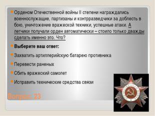 Вопрос: 23 Орденом Отечественной войны II степени награждались военнослужащие